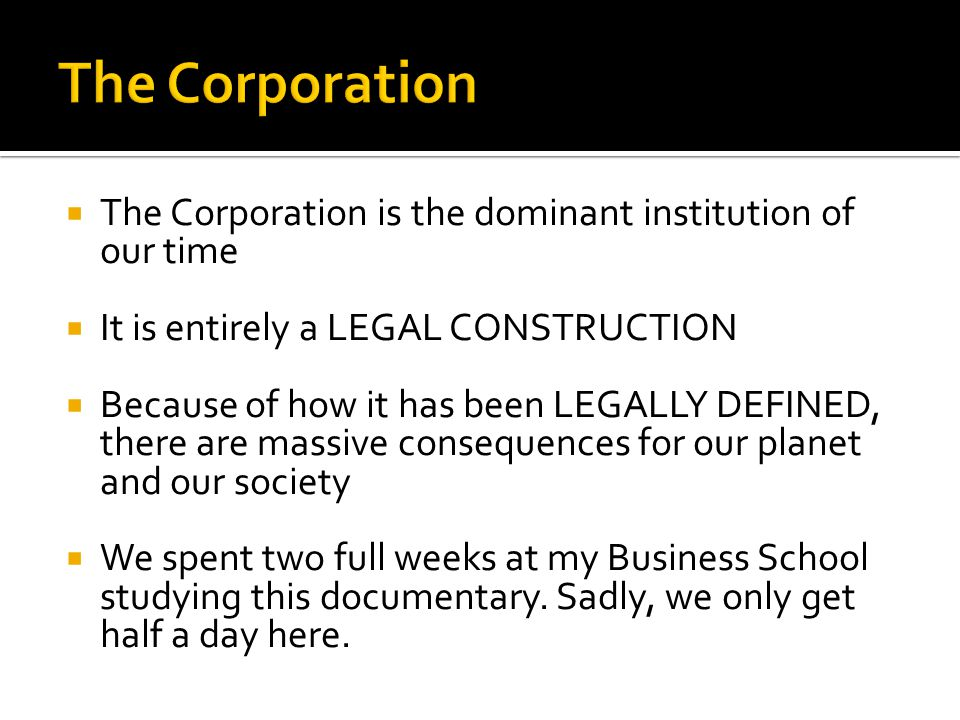  The Corporation is the dominant institution of our time  It is entirely a LEGAL CONSTRUCTION  Because of how it has been LEGALLY DEFINED, there are massive consequences for our planet and our society  We spent two full weeks at my Business School studying this documentary.