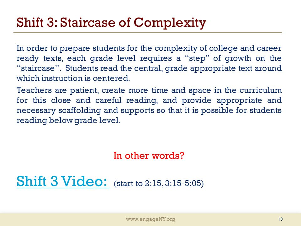 www.engageNY.org Shift 3: Staircase of Complexity In order to prepare students for the complexity of college and career ready texts, each grade level requires a step of growth on the staircase .