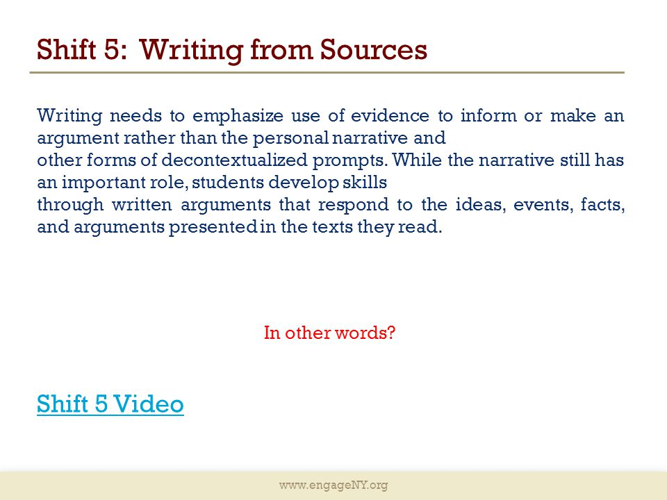 www.engageNY.org Shift 5: Writing from Sources Writing needs to emphasize use of evidence to inform or make an argument rather than the personal narrative and other forms of decontextualized prompts.