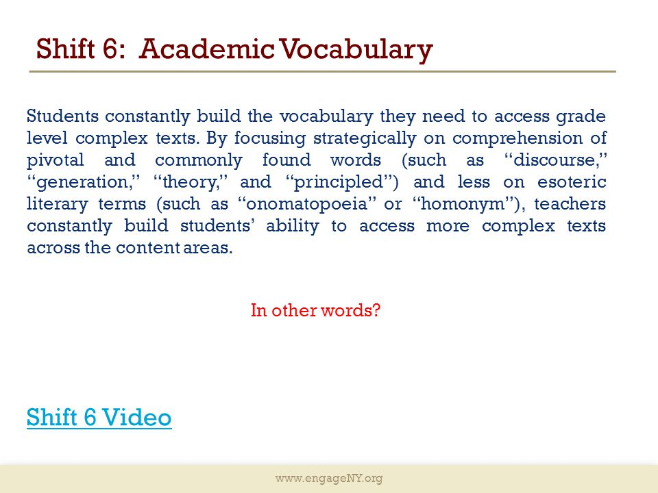 www.engageNY.org Shift 6: Academic Vocabulary Students constantly build the vocabulary they need to access grade level complex texts.
