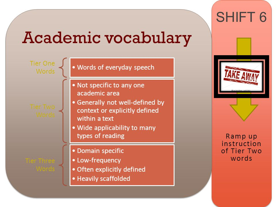 www.engageNY.org SHIFT 6 Academic vocabulary Tier One Words Words of everyday speech Tier Two Words Not specific to any one academic area Generally not well-defined by context or explicitly defined within a text Wide applicability to many types of reading Tier Three Words Domain specific Low-frequency Often explicitly defined Heavily scaffolded Ramp up instruction of Tier Two words