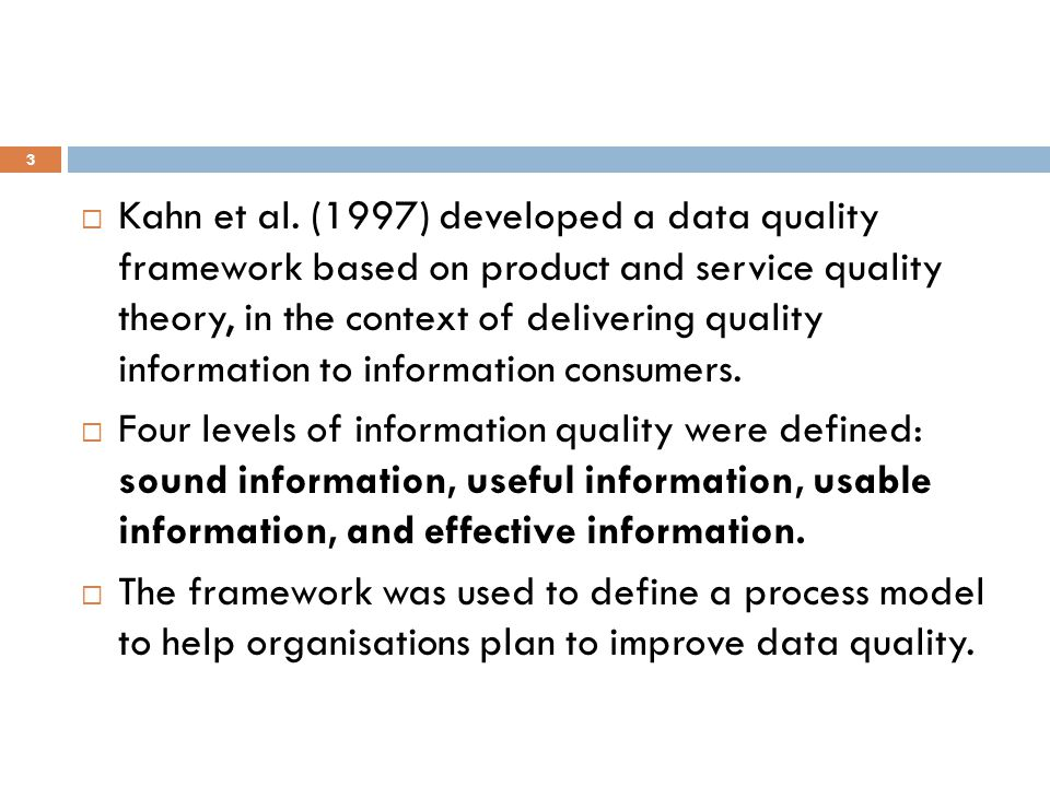  Kahn et al. (1997) developed a data quality framework based on product and service quality theory, in the context of delivering quality information