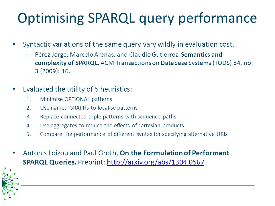 Optimising SPARQL query performance Syntactic variations of the same query vary wildly in evaluation cost. – Pérez Jorge, Marcelo Arenas, and Claudio