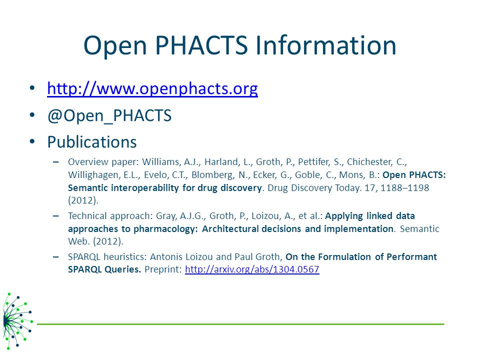 Open PHACTS Information http://www.openphacts.org @Open_PHACTS Publications – Overview paper: Williams, A.J., Harland, L., Groth, P., Pettifer, S., Chichester, C., Willighagen, E.L., Evelo, C.T., Blomberg, N., Ecker, G., Goble, C., Mons, B.: Open PHACTS: Semantic interoperability for drug discovery.