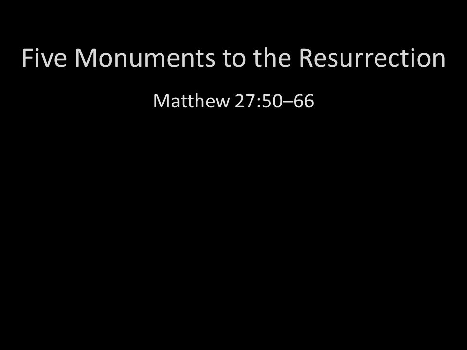 Five Monuments to the Resurrection Matthew 27:50–66