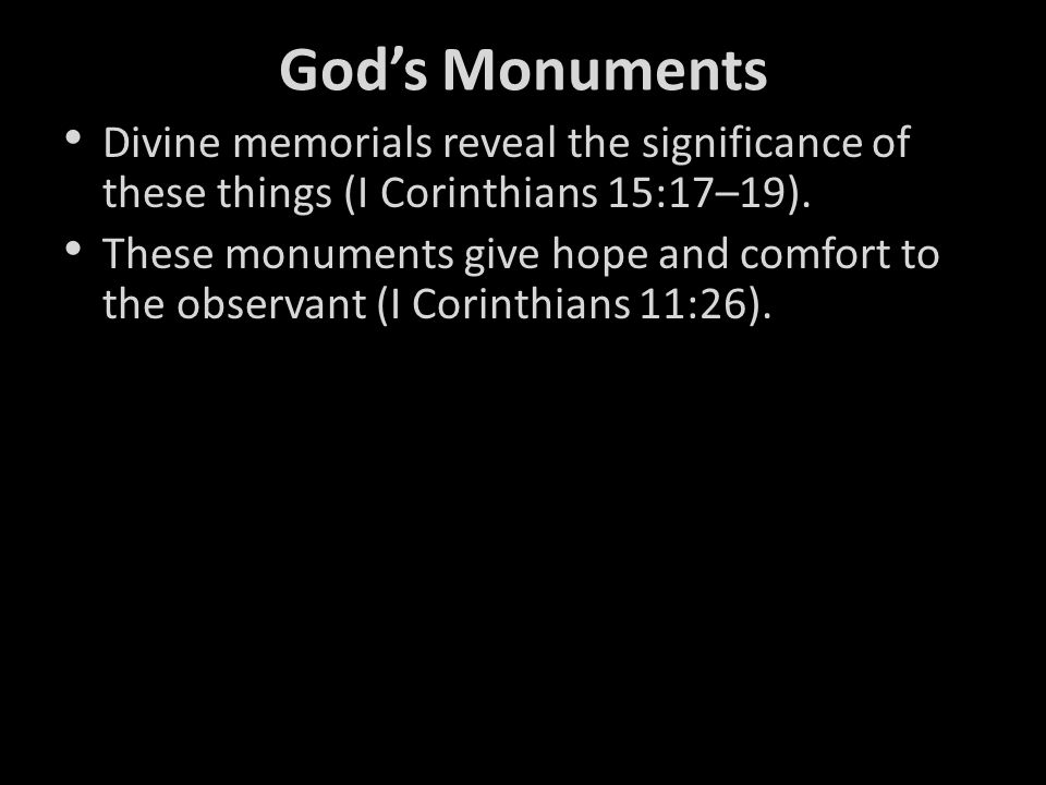 God's Monuments Divine memorials reveal the significance of these things (I Corinthians 15:17–19).