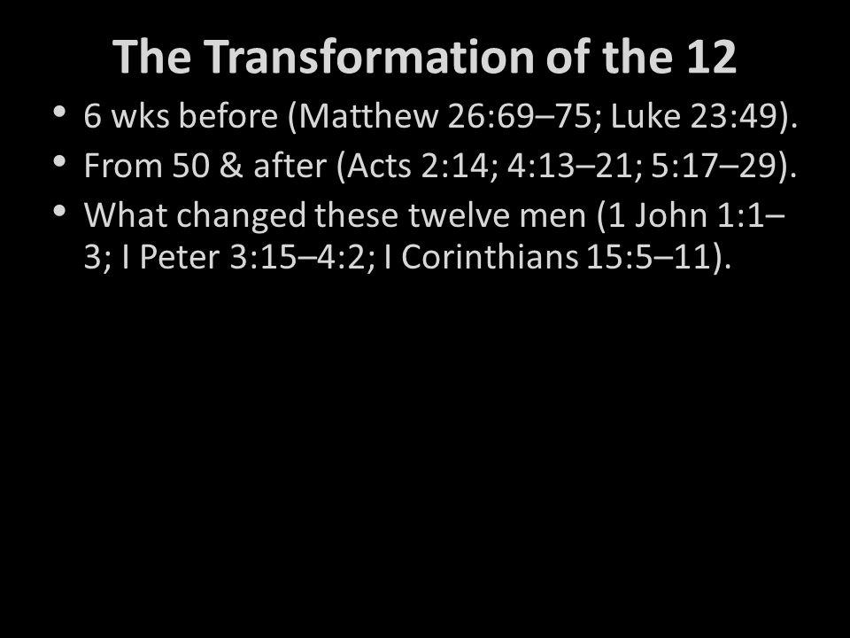 The Transformation of the 12 6 wks before (Matthew 26:69–75; Luke 23:49).