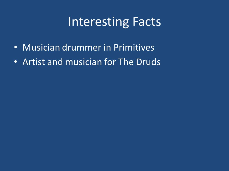 Interesting Facts Musician drummer in Primitives Artist and musician for The Druds