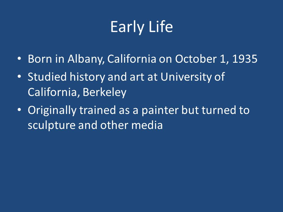 Early Life Born in Albany, California on October 1, 1935 Studied history and art at University of California, Berkeley Originally trained as a painter but turned to sculpture and other media
