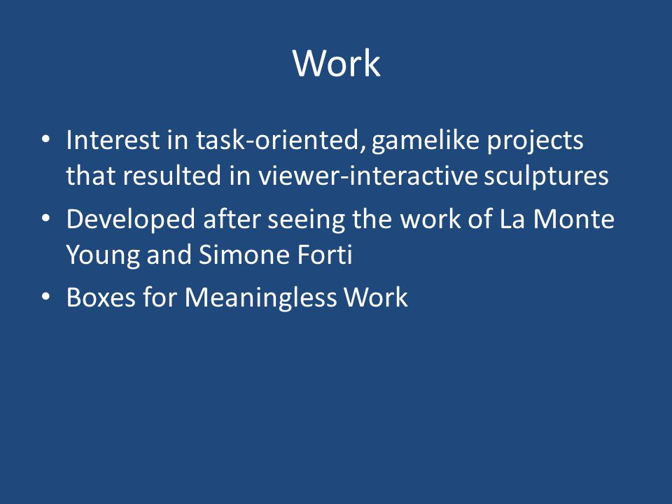 Work Interest in task-oriented, gamelike projects that resulted in viewer-interactive sculptures Developed after seeing the work of La Monte Young and