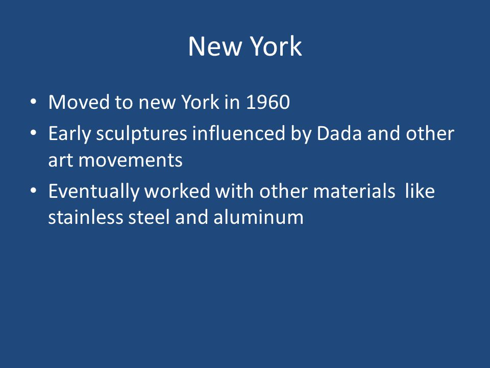 New York Moved to new York in 1960 Early sculptures influenced by Dada and other art movements Eventually worked with other materials like stainless steel and aluminum