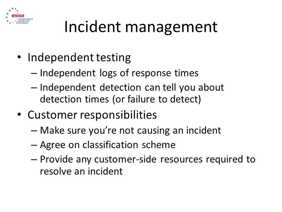 Incident management Independent testing – Independent logs of response times – Independent detection can tell you about detection times (or failure to detect) Customer responsibilities – Make sure you're not causing an incident – Agree on classification scheme – Provide any customer-side resources required to resolve an incident