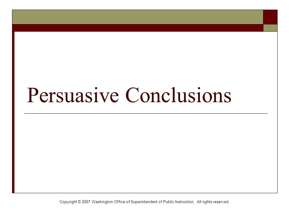 Copyright © 2007 Washington Office of Superintendent of Public Instruction. All rights reserved. Persuasive Conclusions