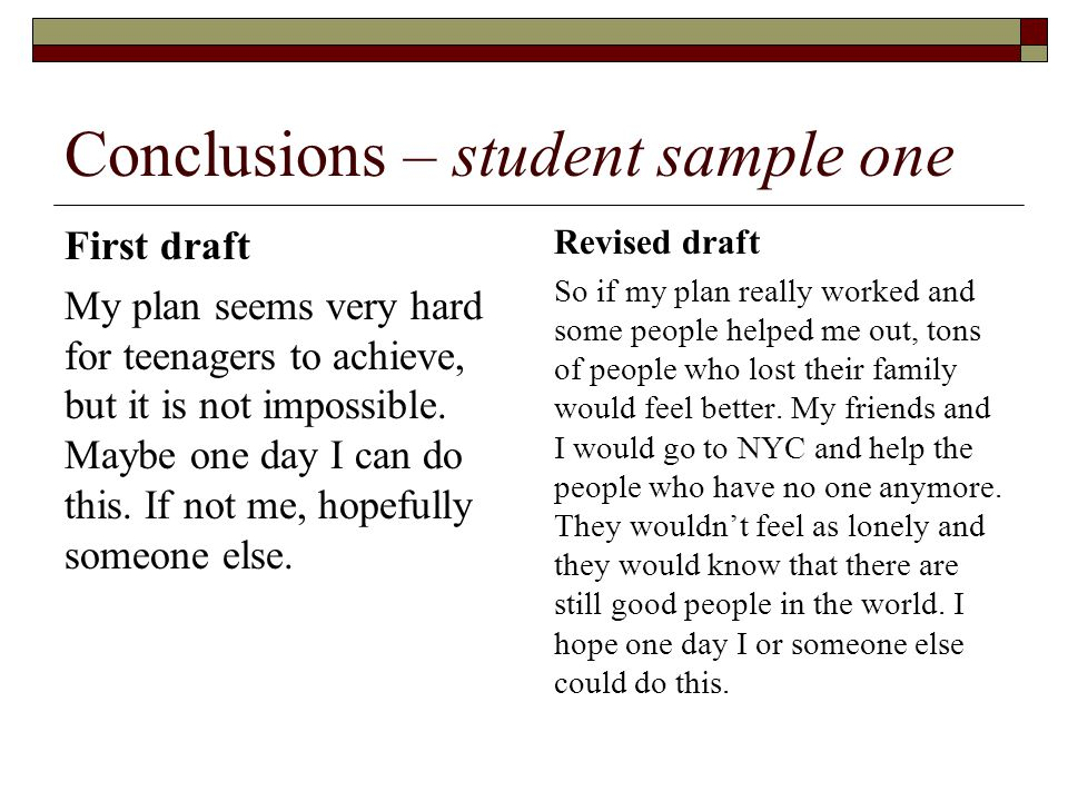 Conclusions – student sample one First draft My plan seems very hard for teenagers to achieve, but it is not impossible.