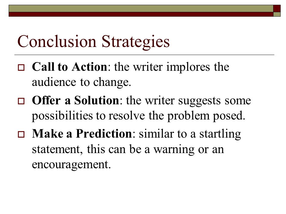 Conclusion Strategies  Call to Action: the writer implores the audience to change.