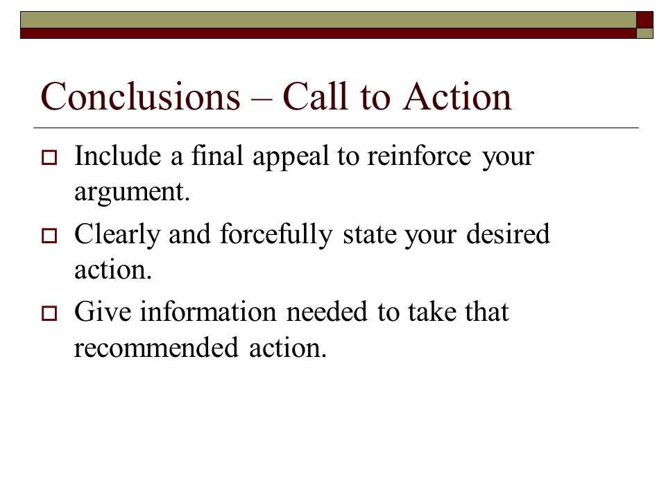 Conclusions – Call to Action  Include a final appeal to reinforce your argument.