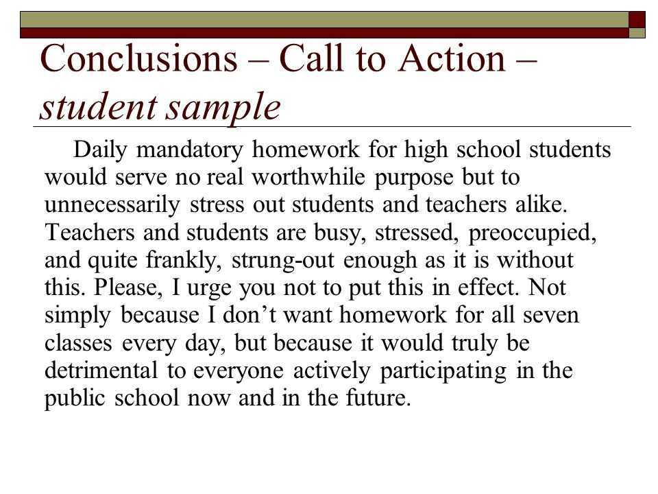 Conclusions – Call to Action – student sample Daily mandatory homework for high school students would serve no real worthwhile purpose but to unnecessarily stress out students and teachers alike.
