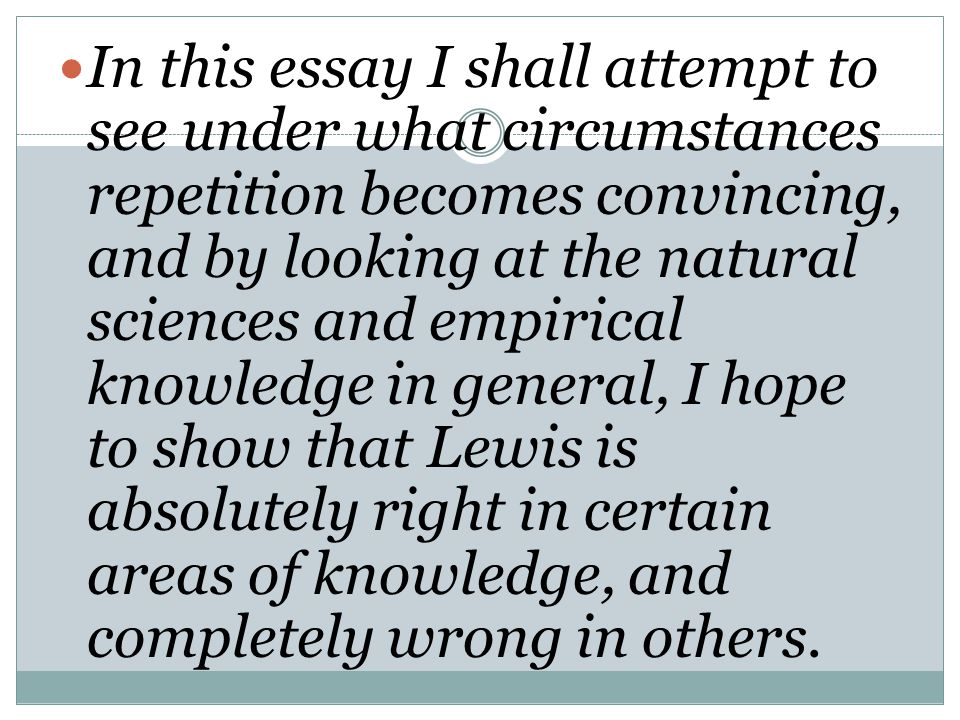 In this essay I shall attempt to see under what circumstances repetition becomes convincing, and by looking at the natural sciences and empirical knowledge in general, I hope to show that Lewis is absolutely right in certain areas of knowledge, and completely wrong in others.