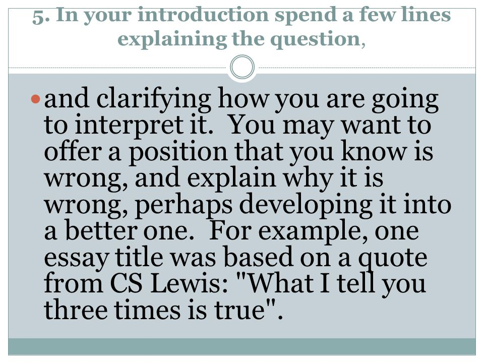 5. In your introduction spend a few lines explaining the question, and clarifying how you are going to interpret it. You may want to offer a position