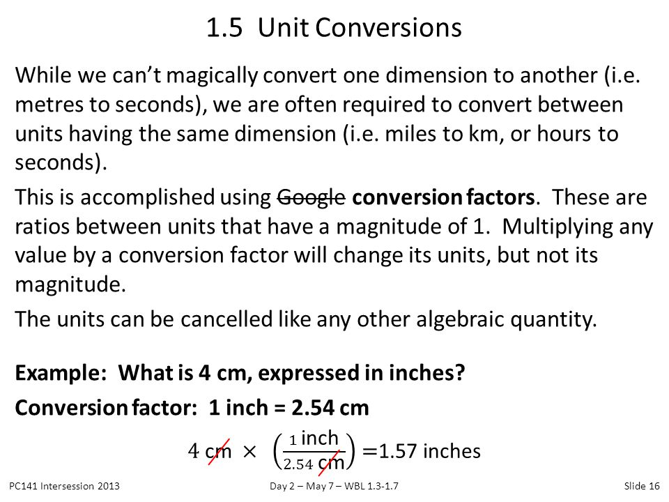 While we can't magically convert one dimension to another (i.e. metres to seconds), we are often required to convert between units having the same dim