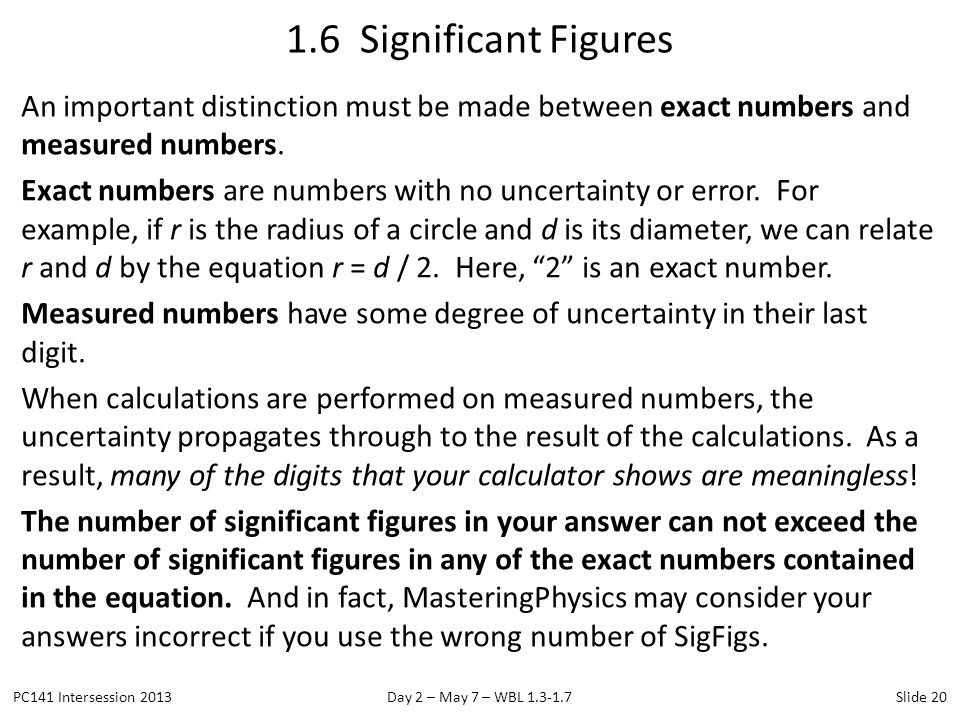 An important distinction must be made between exact numbers and measured numbers. Exact numbers are numbers with no uncertainty or error. For example,