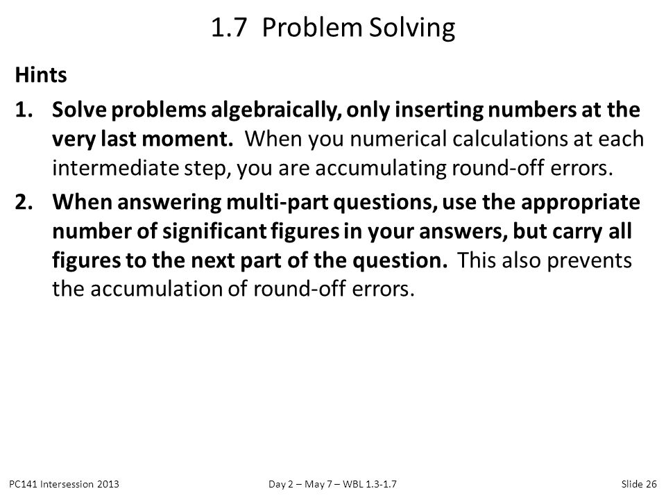 Hints 1.Solve problems algebraically, only inserting numbers at the very last moment. When you numerical calculations at each intermediate step, you a