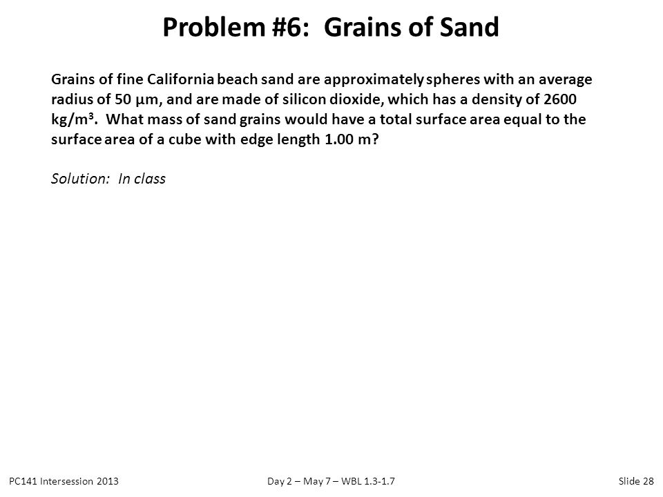 Problem #6: Grains of Sand PC141 Intersession 2013Day 2 – May 7 – WBL 1.3-1.7Slide 28 Grains of fine California beach sand are approximately spheres w
