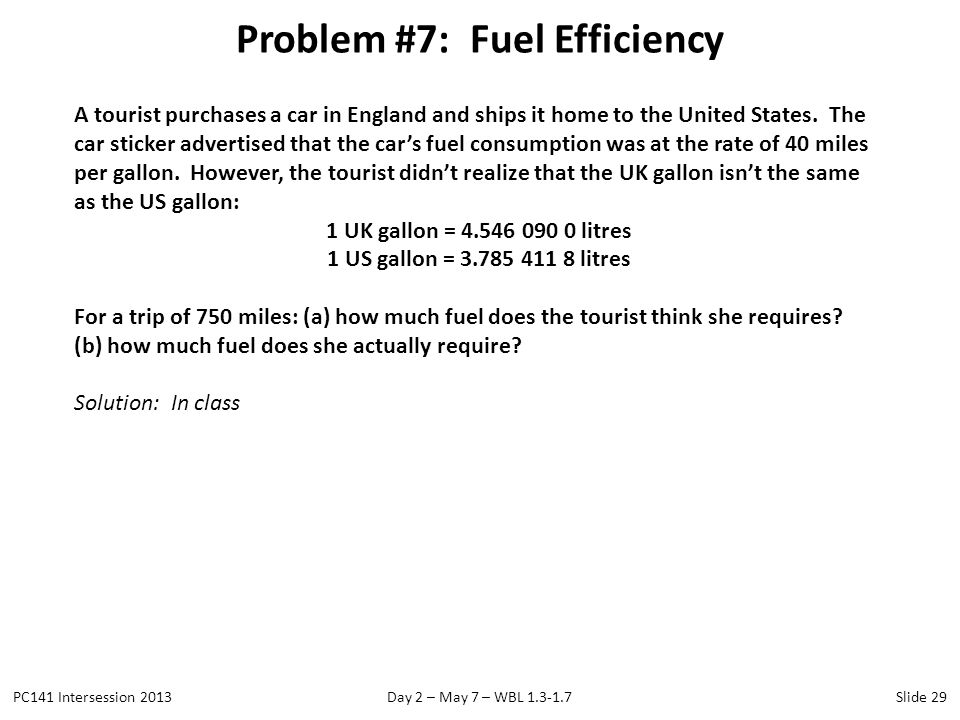 Problem #7: Fuel Efficiency PC141 Intersession 2013Day 2 – May 7 – WBL 1.3-1.7Slide 29 A tourist purchases a car in England and ships it home to the U