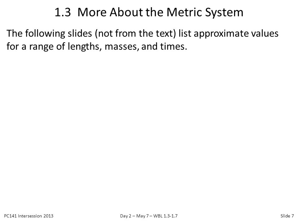 The following slides (not from the text) list approximate values for a range of lengths, masses, and times. 1.3 More About the Metric System PC141 Int