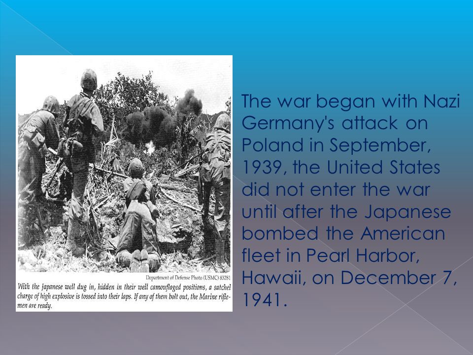 The war began with Nazi Germany s attack on Poland in September, 1939, the United States did not enter the war until after the Japanese bombed the American fleet in Pearl Harbor, Hawaii, on December 7, 1941.