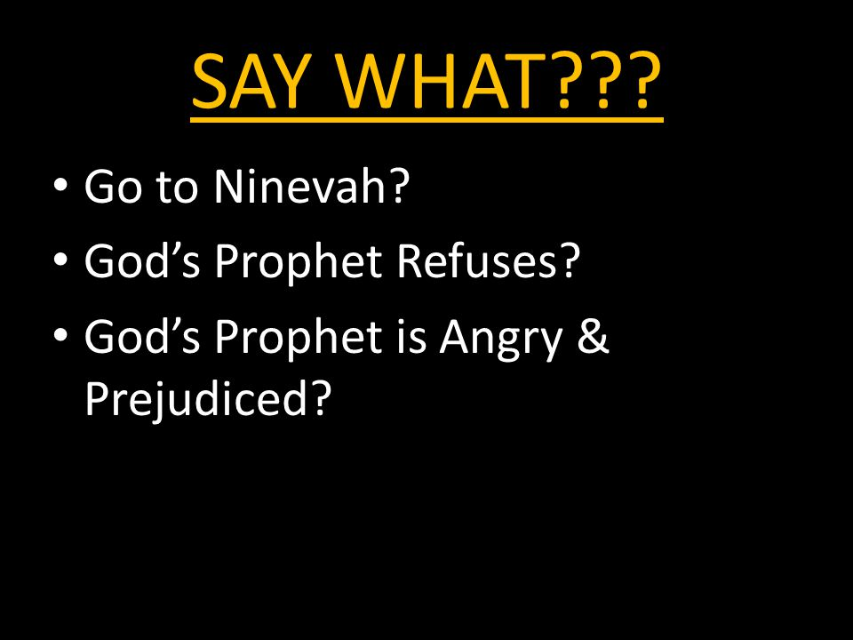 SAY WHAT Go to Ninevah God's Prophet Refuses God's Prophet is Angry & Prejudiced