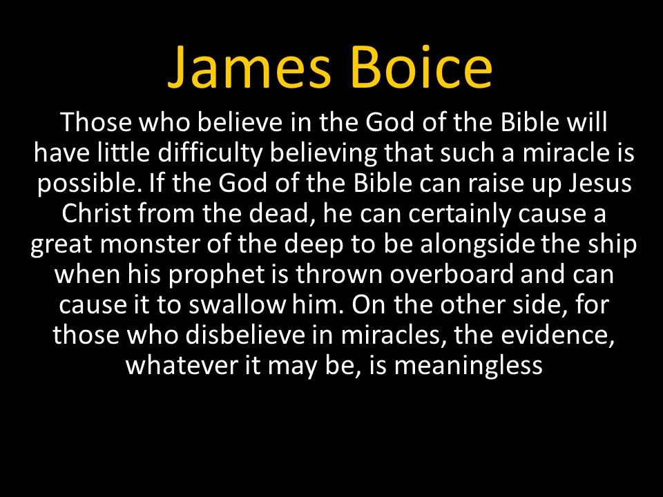 James Boice Those who believe in the God of the Bible will have little difficulty believing that such a miracle is possible.