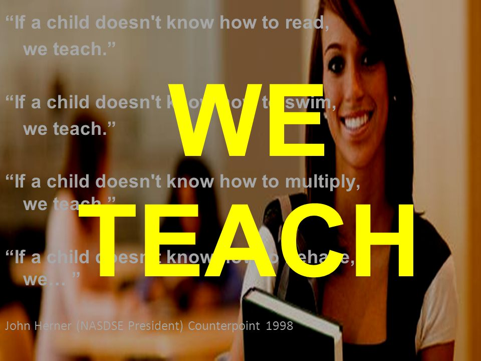If a child doesn t know how to read, we teach. If a child doesn t know how to swim, we teach. If a child doesn t know how to multiply, we teach. If a child doesn t know how to behave, we… John Herner (NASDSE President) Counterpoint 1998 WE TEACH