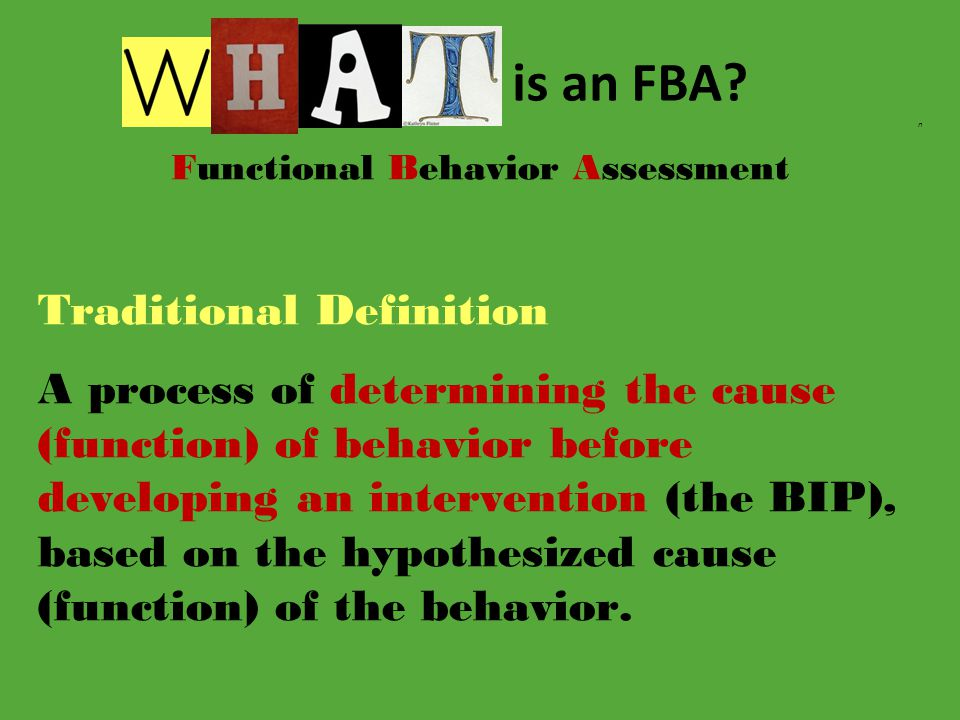 n Functional Behavior Assessment Traditional Definition A process of determining the cause (function) of behavior before developing an intervention (the BIP), based on the hypothesized cause (function) of the behavior.