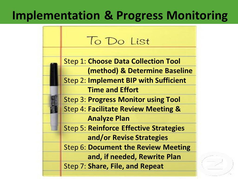Step 1: Choose Data Collection Tool (method) & Determine Baseline Step 2: Implement BIP with Sufficient Time and Effort Step 3: Progress Monitor using Tool Step 4: Facilitate Review Meeting & Analyze Plan Step 5: Reinforce Effective Strategies and/or ReviseStrategies Step 6: Document the Review Meeting and, if needed, Rewrite Plan Step 7: Share, File, and Repeat Implementation & Progress Monitoring