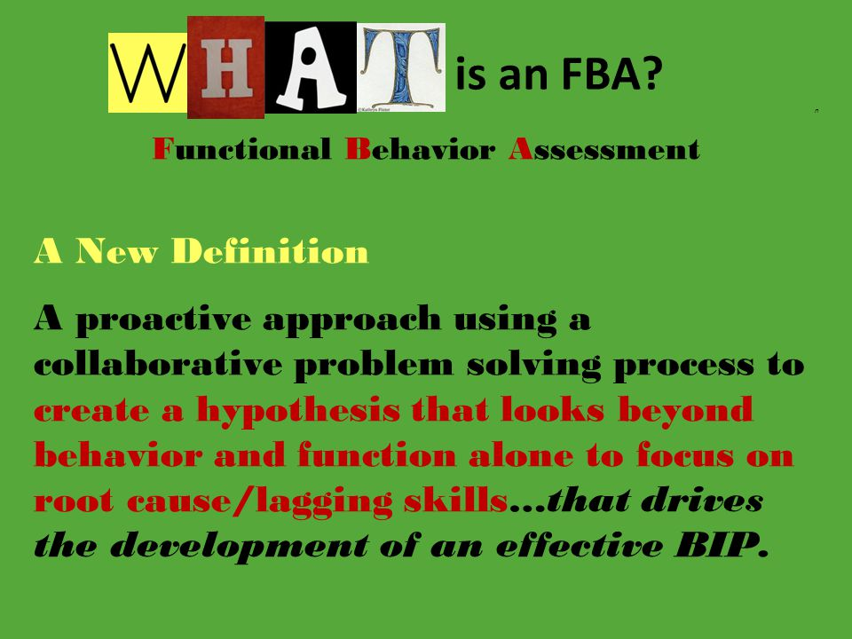 n Functional Behavior Assessment A New Definition A proactive approach using a collaborative problem solving process to create a hypothesis that looks beyond behavior and function alone to focus on root cause/lagging skills…that drives the development of an effective BIP.