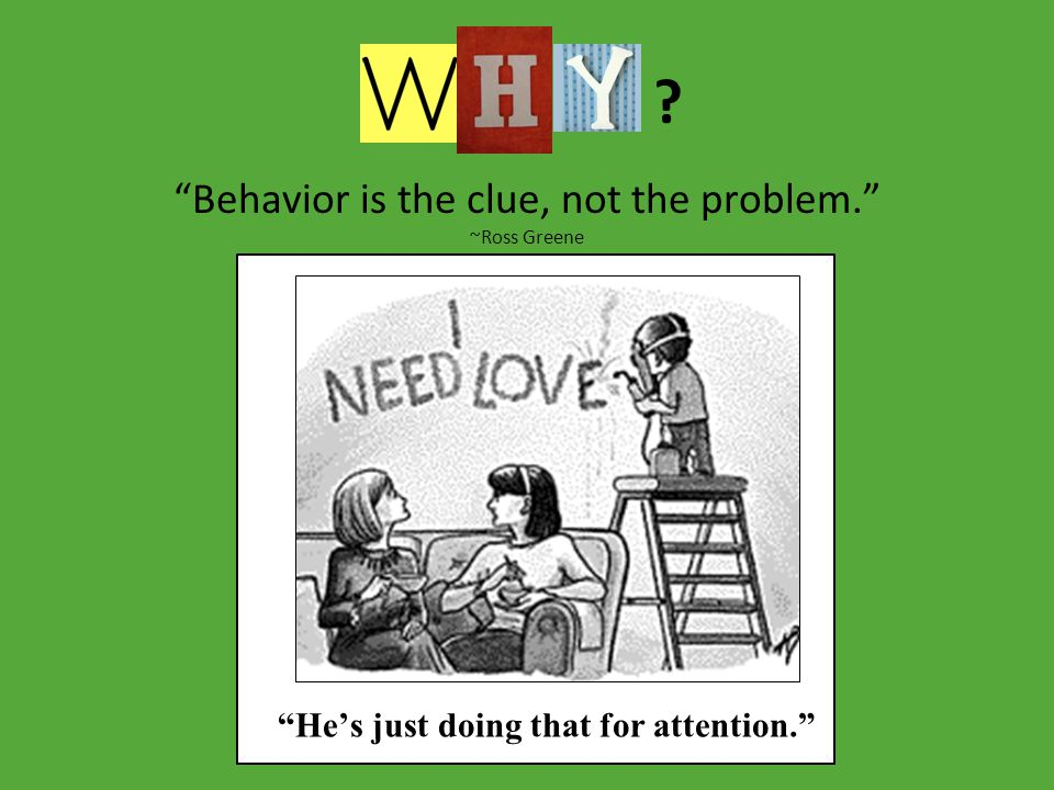 Behavior is the clue, not the problem. ~Ross Greene He's just doing that for attention.