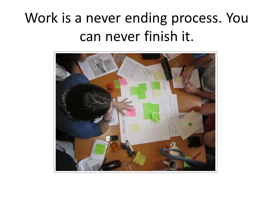 Work is a never ending process. You can never finish it.