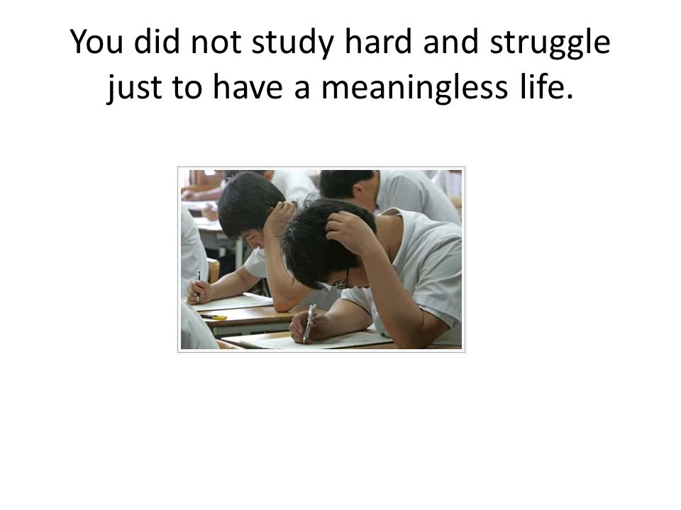 You did not study hard and struggle just to have a meaningless life.