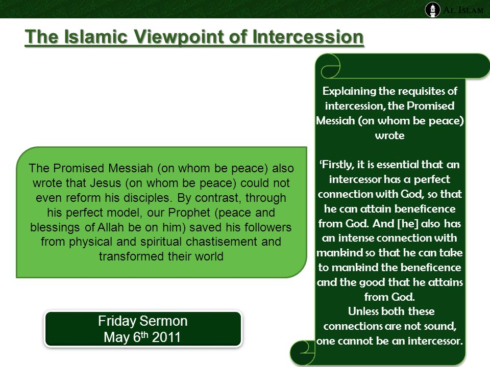 The Islamic Viewpoint of Intercession Explaining the requisites of intercession, the Promised Messiah (on whom be peace) wrote 'Firstly, it is essential that an intercessor has a perfect connection with God, so that he can attain beneficence from God.