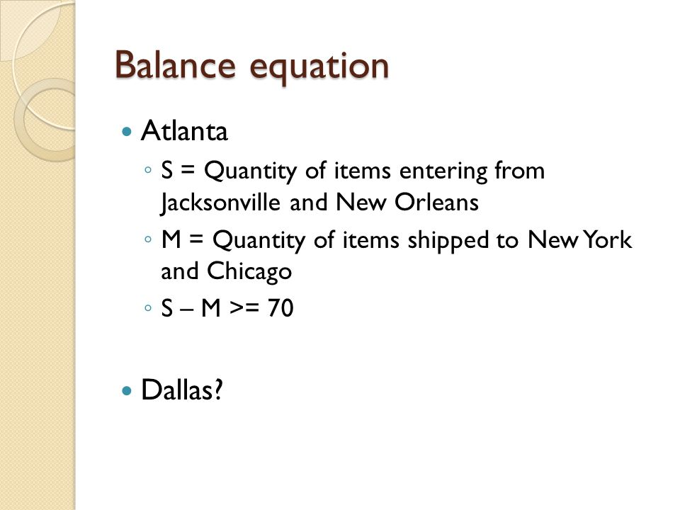 Balance equation Atlanta ◦ S = Quantity of items entering from Jacksonville and New Orleans ◦ M = Quantity of items shipped to New York and Chicago ◦