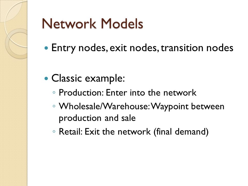 Network Models Entry nodes, exit nodes, transition nodes Classic example: ◦ Production: Enter into the network ◦ Wholesale/Warehouse: Waypoint between production and sale ◦ Retail: Exit the network (final demand)