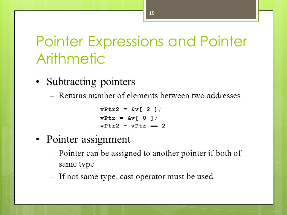 Pointer Expressions and Pointer Arithmetic Subtracting pointers –Returns number of elements between two addresses vPtr2 = &v[ 2 ]; vPtr = &v[ 0 ]; vPtr2 - vPtr == 2 Pointer assignment –Pointer can be assigned to another pointer if both of same type –If not same type, cast operator must be used 10