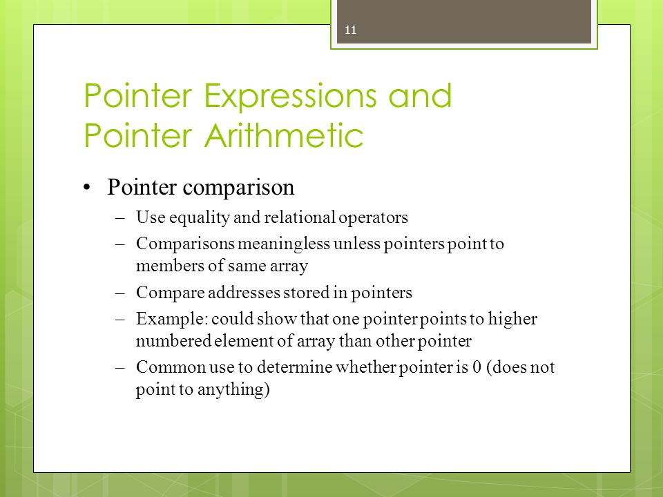 Pointer Expressions and Pointer Arithmetic Pointer comparison –Use equality and relational operators –Comparisons meaningless unless pointers point to