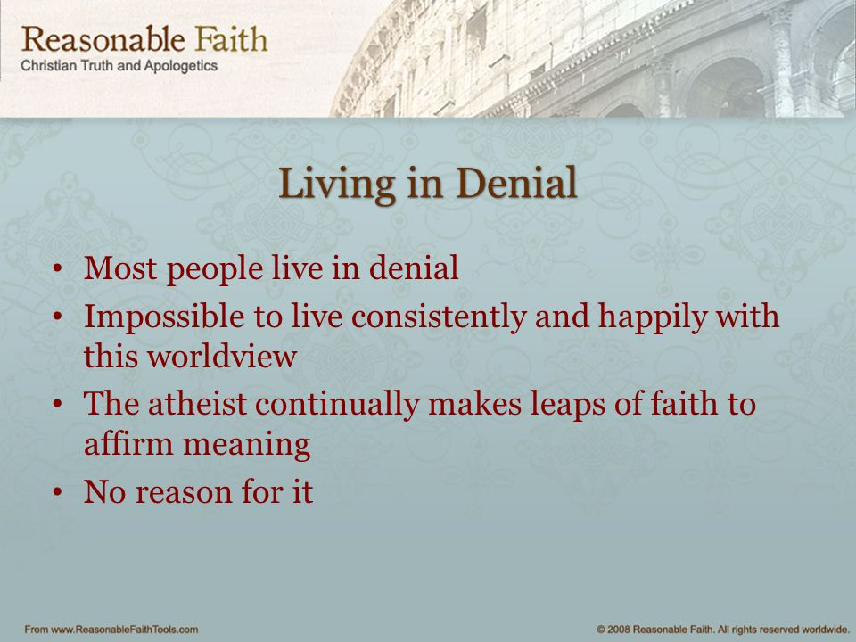 Living in Denial Most people live in denial Impossible to live consistently and happily with this worldview The atheist continually makes leaps of faith to affirm meaning No reason for it