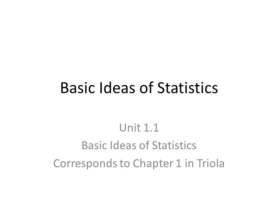 Basic Ideas of Statistics Unit 1.1 Basic Ideas of Statistics Corresponds to Chapter 1 in Triola