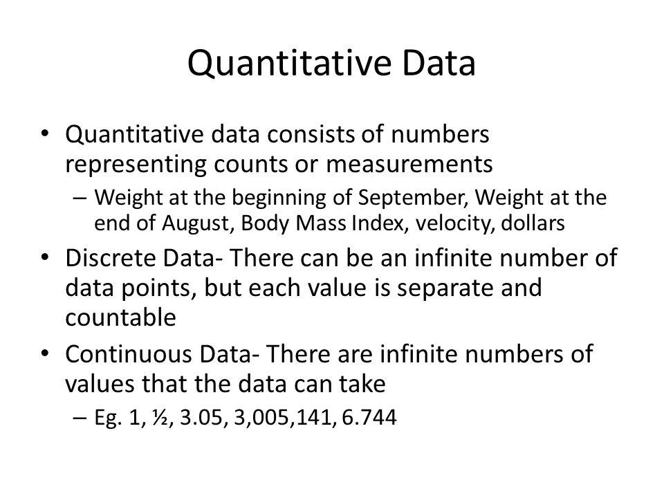 Quantitative Data Quantitative data consists of numbers representing counts or measurements – Weight at the beginning of September, Weight at the end of August, Body Mass Index, velocity, dollars Discrete Data- There can be an infinite number of data points, but each value is separate and countable Continuous Data- There are infinite numbers of values that the data can take – Eg.
