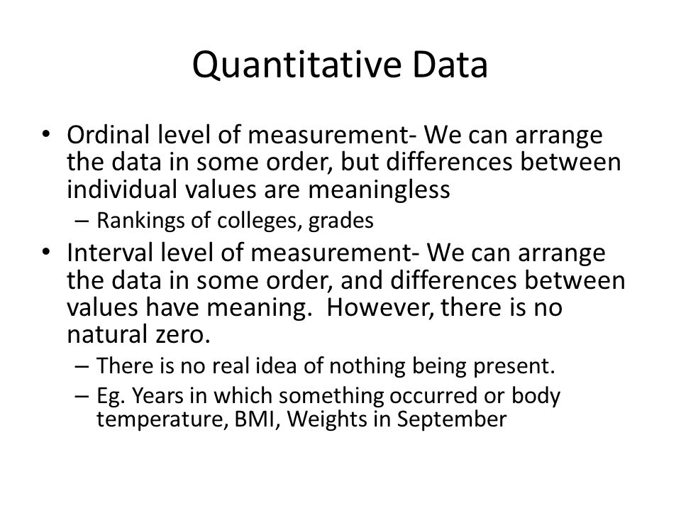Quantitative Data Ordinal level of measurement- We can arrange the data in some order, but differences between individual values are meaningless – Rankings of colleges, grades Interval level of measurement- We can arrange the data in some order, and differences between values have meaning.