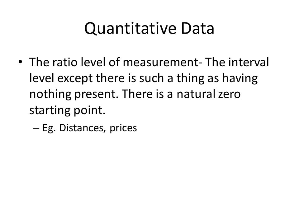 Quantitative Data The ratio level of measurement- The interval level except there is such a thing as having nothing present. There is a natural zero s