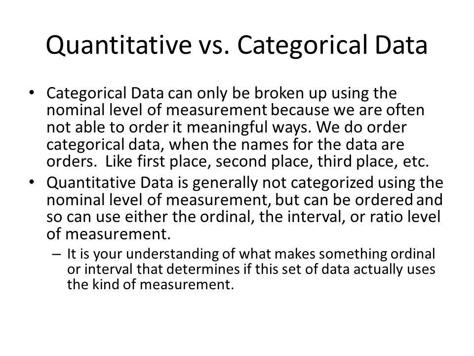 Quantitative vs. Categorical Data Categorical Data can only be broken up using the nominal level of measurement because we are often not able to order